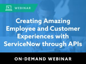 Creating Amazing Employee and Customer Experiences with ServiceNow through APIs