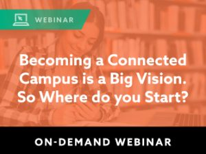 Becoming a Connected Campus is a Big Vision. So Where do you Start?