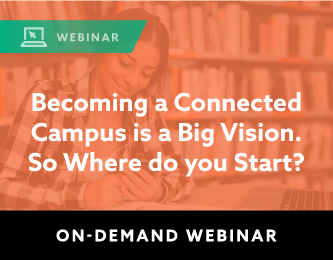 On Demand Webinar: Becoming a Connected Campus is a Big Vision. So Where do you Start?