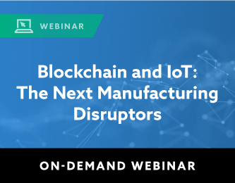 On Demand Webinar: Blockchain and IoT: The Next Manufacturing Disruptors