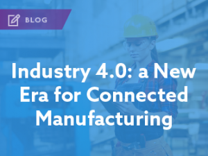 Industry 4.0 – A New Era for Connected Manufacturing